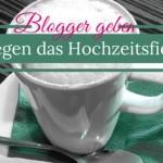 Hochzeitsstress? – Blogger geben Tipps gegen das Hochzeitsfieber